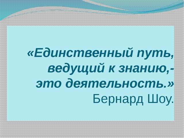 «Единственный путь, ведущий к знанию,- это деятельность.» Бернард Шоу.