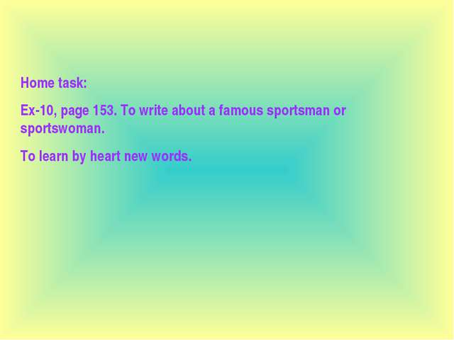Home task: Ex-10, page 153. To write about a famous sportsman or sportswoman....