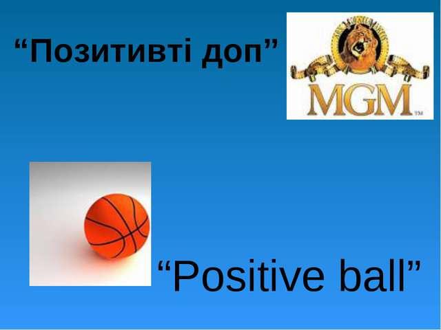 """""""Позитивті доп"""" """"Positive ball"""""""