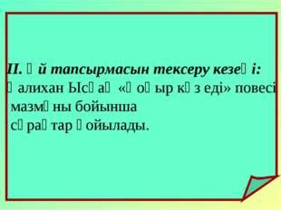 ІІ. Үй тапсырмасын тексеру кезеңі: Қалихан Ысқақ «Қоңыр күз еді» повесі мазм