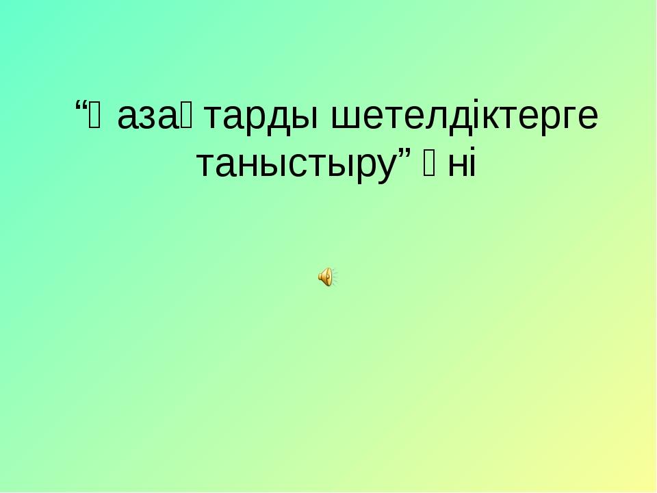 """""""Қазақтарды шетелдіктерге таныстыру"""" әні"""