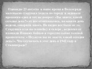 Однажды 23 августа в наше время в Волгограде маленькая старушка ходила пог