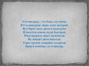 Сталинград – это боль, это муки. В Сталинграде лишь плач матерей. Вот берет