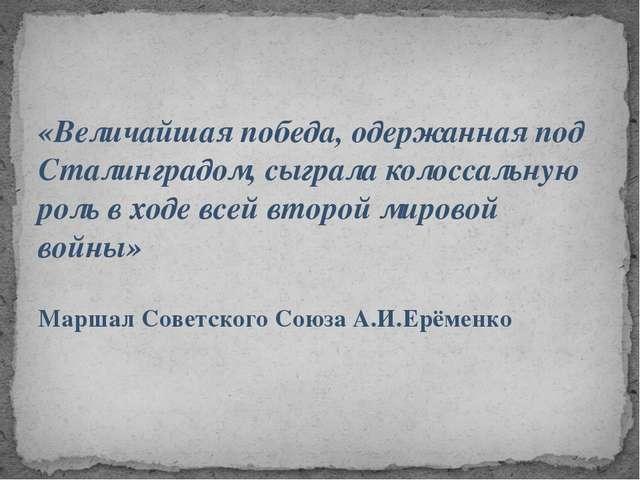 «Величайшая победа, одержанная под Сталинградом, сыграла колоссальную роль в...