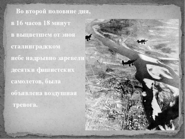 Во второй половине дня, в 16 часов 18 минут в выцветшем от зноя сталинградск...