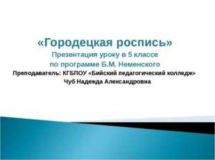 «Городецкая роспись» Презентация уроку в 5 классе по программе Б.М. Неменског
