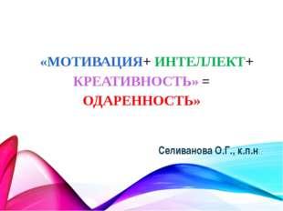 «МОТИВАЦИЯ+ ИНТЕЛЛЕКТ+ КРЕАТИВНОСТЬ» = ОДАРЕННОСТЬ» Селиванова О.Г., к.п.н.,