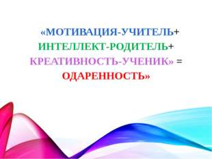 «МОТИВАЦИЯ-УЧИТЕЛЬ+ ИНТЕЛЛЕКТ-РОДИТЕЛЬ+ КРЕАТИВНОСТЬ-УЧЕНИК» = ОДАРЕННОСТЬ»