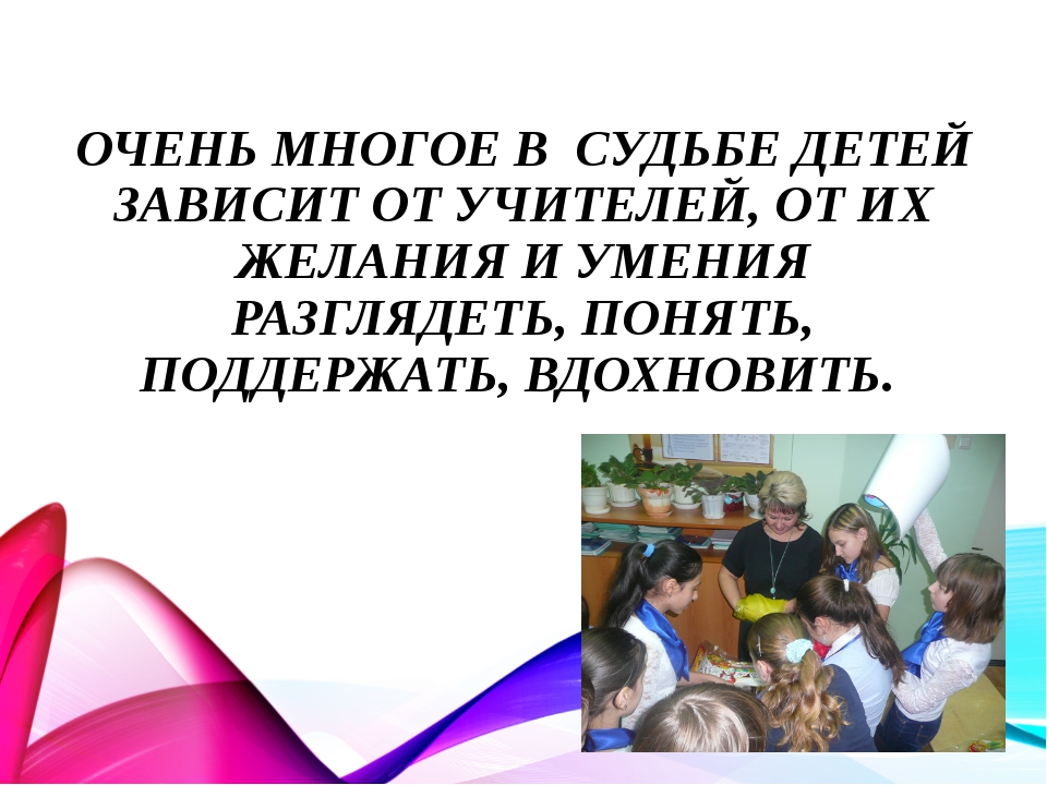 ОЧЕНЬ МНОГОЕ В СУДЬБЕ ДЕТЕЙ ЗАВИСИТ ОТ УЧИТЕЛЕЙ, ОТ ИХ ЖЕЛАНИЯ И УМЕНИЯ РАЗГЛ...