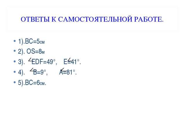 ОТВЕТЫ К САМОСТОЯТЕЛЬНОЙ РАБОТЕ. 1).ВС=5см 2). ОS=8м 3). ЕDF=49°, Е=41°. 4)....