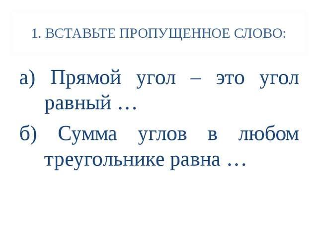 1. ВСТАВЬТЕ ПРОПУЩЕННОЕ СЛОВО: а) Прямой угол – это угол равный … б) Сумма уг...