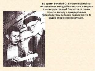 Во время Великой Отечественной войны лесопильные заводы Беломорска, находясь