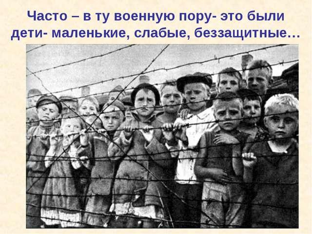 Часто – в ту военную пору- это были дети- маленькие, слабые, беззащитные…