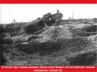 В битве при Сомме должны были участвовать 50 английских танков. Оказалось тол