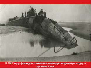 В 1917 году французы захватили немецкую подводную лодку в проливе Кале.