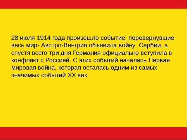 28 июля 1914 года произошло событие, перевернувшие весь мир- Австро-Венгрия о...