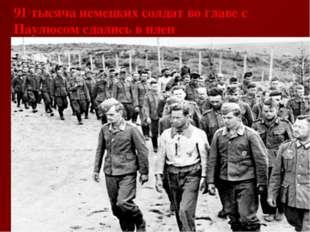 91 тысяча немецких солдат во главе с Паулюсом сдались в плен