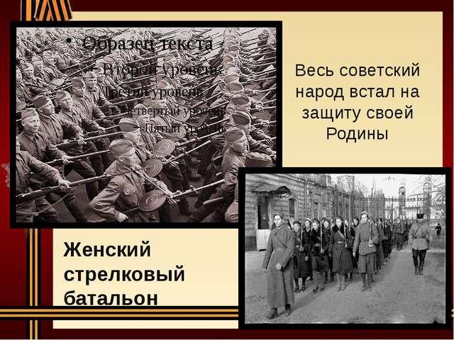 Весь советский народ встал на защиту своей Родины Женский стрелковый батальон