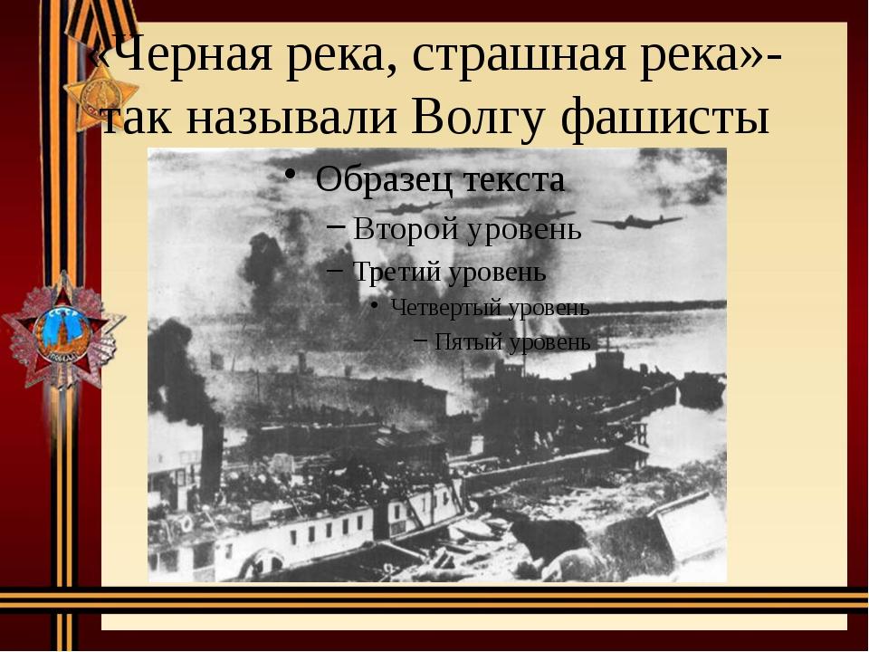 «Черная река, страшная река»- так называли Волгу фашисты