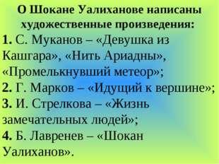 О Шокане Уалиханове написаны художественные произведения: 1. С. Муканов – «Де