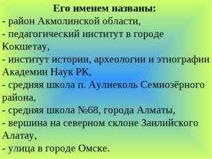 Его именем названы: - район Акмолинской области, - педагогический институт в