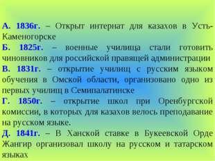 А. 1836г. – Открыт интернат для казахов в Усть-Каменогорске Б. 1825г. – военн