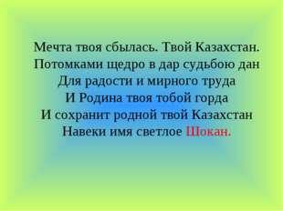 Мечта твоя сбылась. Твой Казахстан. Потомками щедро в дар судьбою дан Для рад