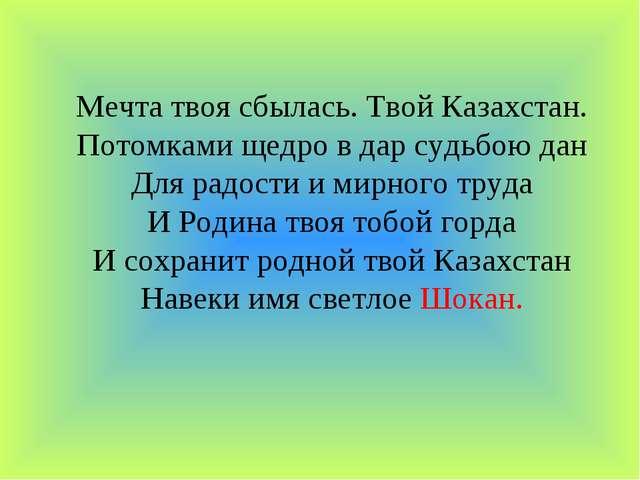 Мечта твоя сбылась. Твой Казахстан. Потомками щедро в дар судьбою дан Для рад...