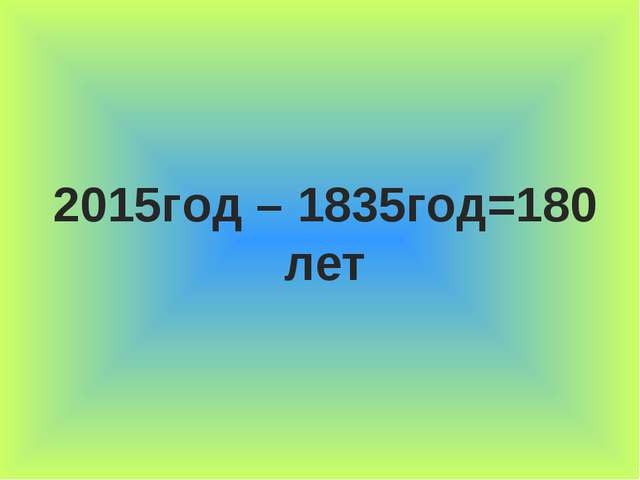 2015год – 1835год=180 лет