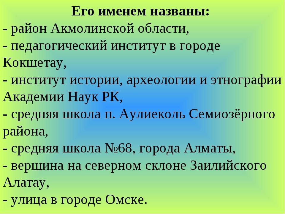 Его именем названы: - район Акмолинской области, - педагогический институт в...