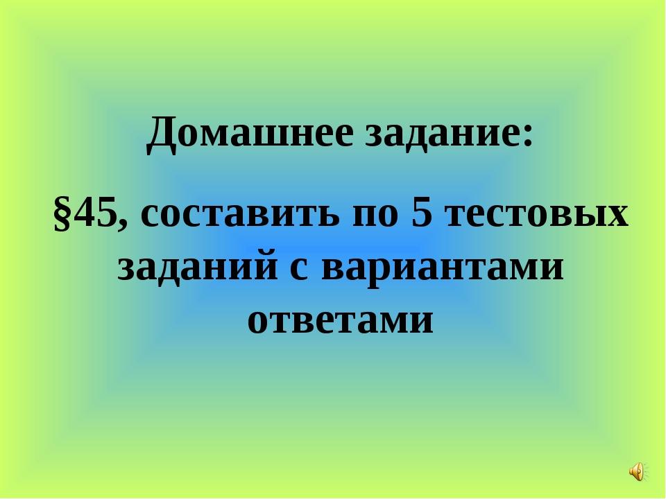 Домашнее задание: §45, составить по 5 тестовых заданий с вариантами ответами