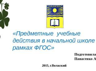 «Предметные учебные действия в начальной школе в рамках ФГОС» Подготовила : П