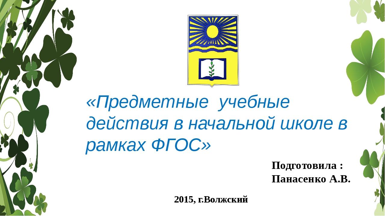 «Предметные учебные действия в начальной школе в рамках ФГОС» Подготовила : П...