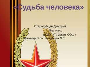 «Судьба человека» Стародубцев Дмитрий 3-а класс МКОУ «Тимская СОШ» Руководит