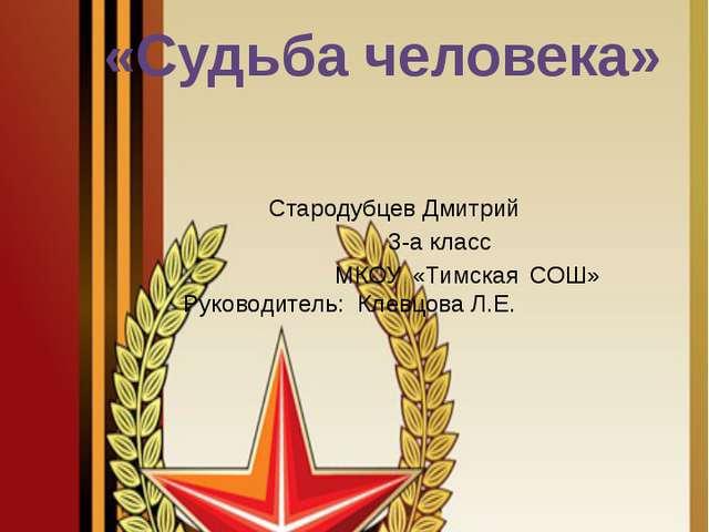 «Судьба человека» Стародубцев Дмитрий 3-а класс МКОУ «Тимская СОШ» Руководит...