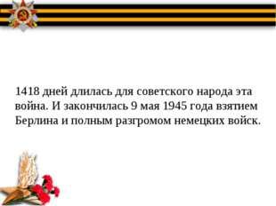 1418 дней длилась для советского народа эта война. И закончилась 9 мая 1945 г