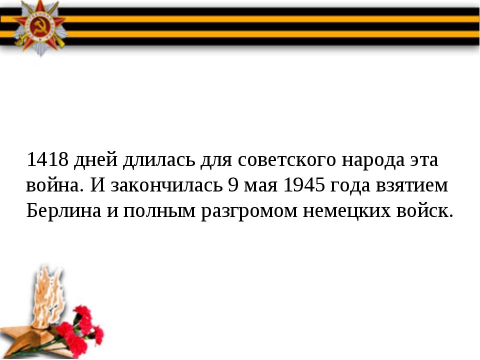 1418 дней длилась для советского народа эта война. И закончилась 9 мая 1945 г...