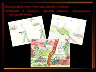 Конкурс рисунков «Эти годы позабыть нельзя» Результат: в конкурсе приняли уча