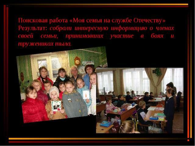 Поисковая работа «Моя семья на службе Отечеству» Результат: собрали интересну...