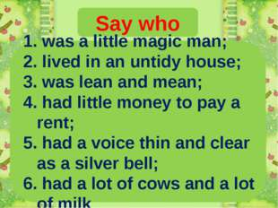 Say who 1. was a little magic man; 2. lived in an untidy house; 3. was lean a