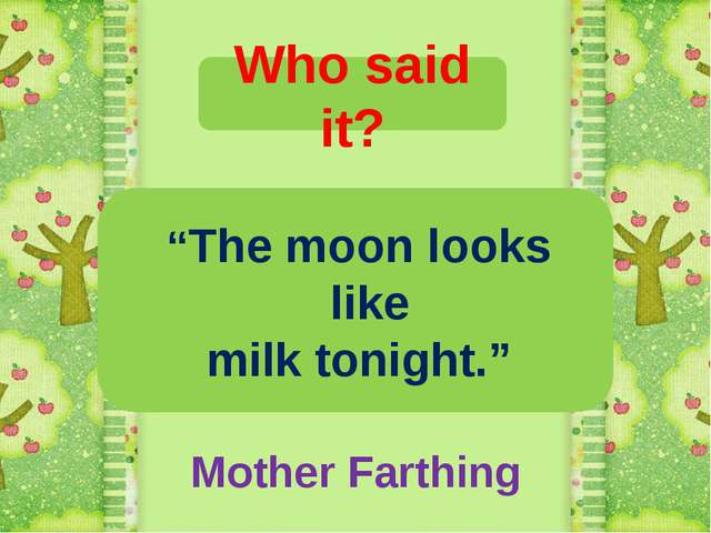 "Who said it? ""The moon looks like milk tonight."" Mother Farthing"