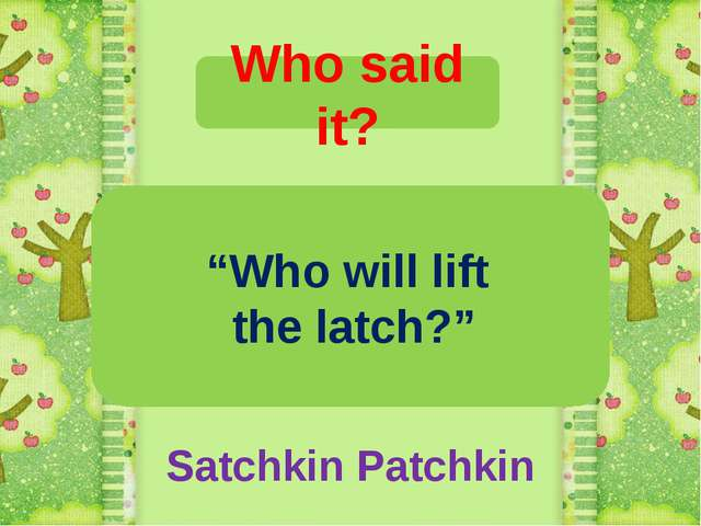 "Who said it? ""Who will lift the latch?"" Satchkin Patchkin"