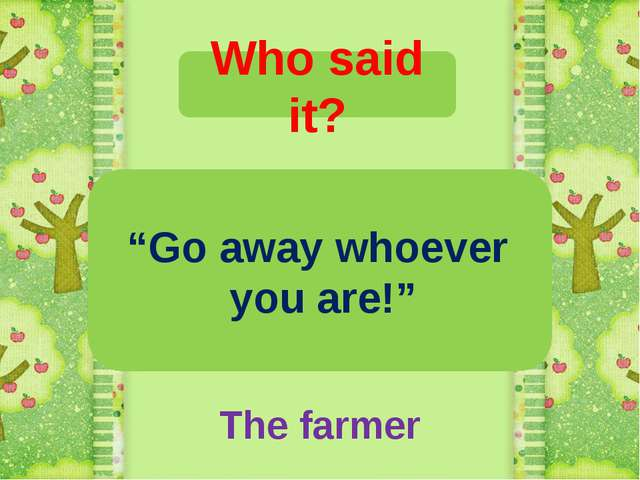 "Who said it? ""Go away whoever you are!"" The farmer"