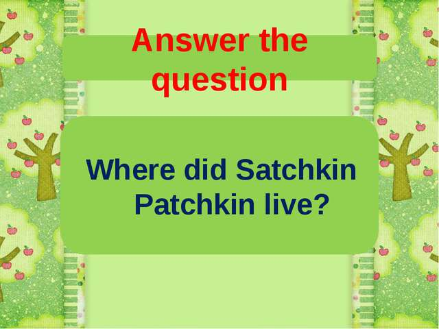 Answer the question Where did Satchkin Patchkin live?
