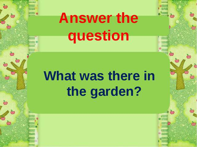 Answer the question What was there in the garden?