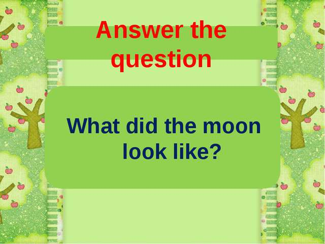 Answer the question What did the moon look like?