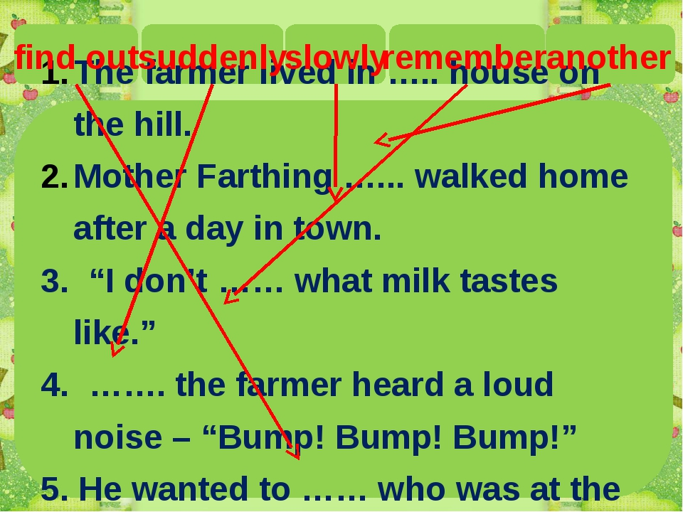 The farmer lived in ….. house on the hill. Mother Farthing …... walked home...