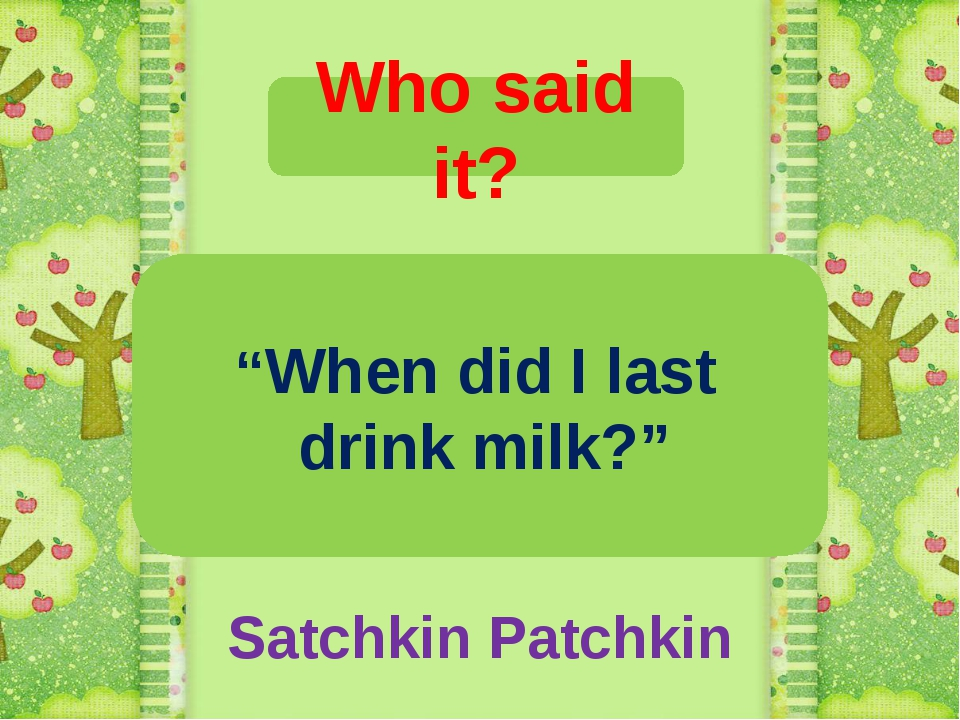 "Who said it? ""When did I last drink milk?"" Satchkin Patchkin"