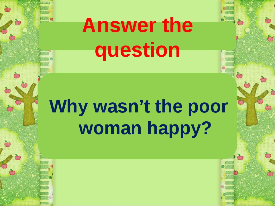 Answer the question Why wasn't the poor woman happy?