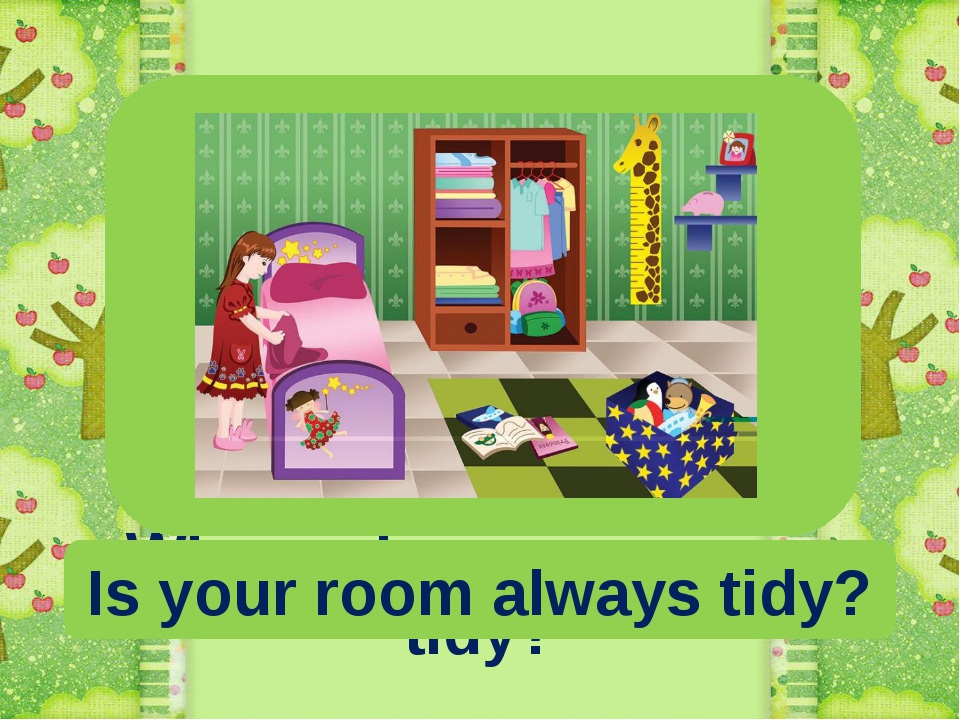 Who makes your room tidy? Is your room always tidy?